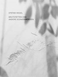 Stefan Vogel. Brutstätten und andere Schwärmereien